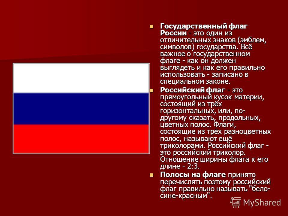 Государственный флаг России - это один из отличительных знаков (эмблем, символов) государства. Всё важное о государственном флаге - как он должен выглядеть и как его правильно использовать - записано в специальном законе. Государственный флаг России