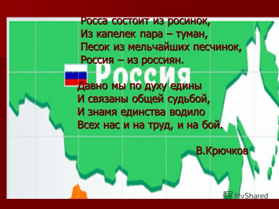 Росса состоит из росинок, Росса состоит из росинок, Из капелек пара – туман, Из капелек пара – туман, Песок из мельчайших песчинок, Песок из мельчайших песчинок, Россия – из россиян. Россия – из россиян. Давно мы по духу едины Давно мы по духу едины