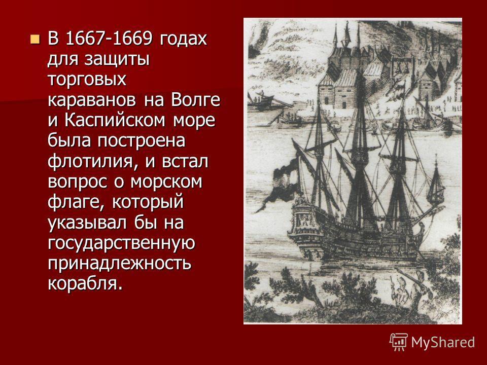В 1667-1669 годах для защиты торговых караванов на Волге и Каспийском море была построена флотилия, и встал вопрос о морском флаге, который указывал бы на государственную принадлежность корабля. В 1667-1669 годах для защиты торговых караванов на Волг