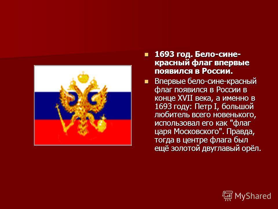 1693 год. Бело-сине- красный флаг впервые появился в России. 1693 год. Бело-сине- красный флаг впервые появился в России. Впервые бело-сине-красный флаг появился в России в конце XVII века, а именно в 1693 году: Петр I, большой любитель всего новеньк