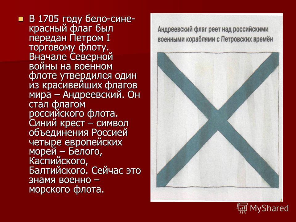 В 1705 году бело-сине- красный флаг был передан Петром I торговому флоту. Вначале Северной войны на военном флоте утвердился один из красивейших флагов мира – Андреевский. Он стал флагом российского флота. Синий крест – символ объединения Россией чет