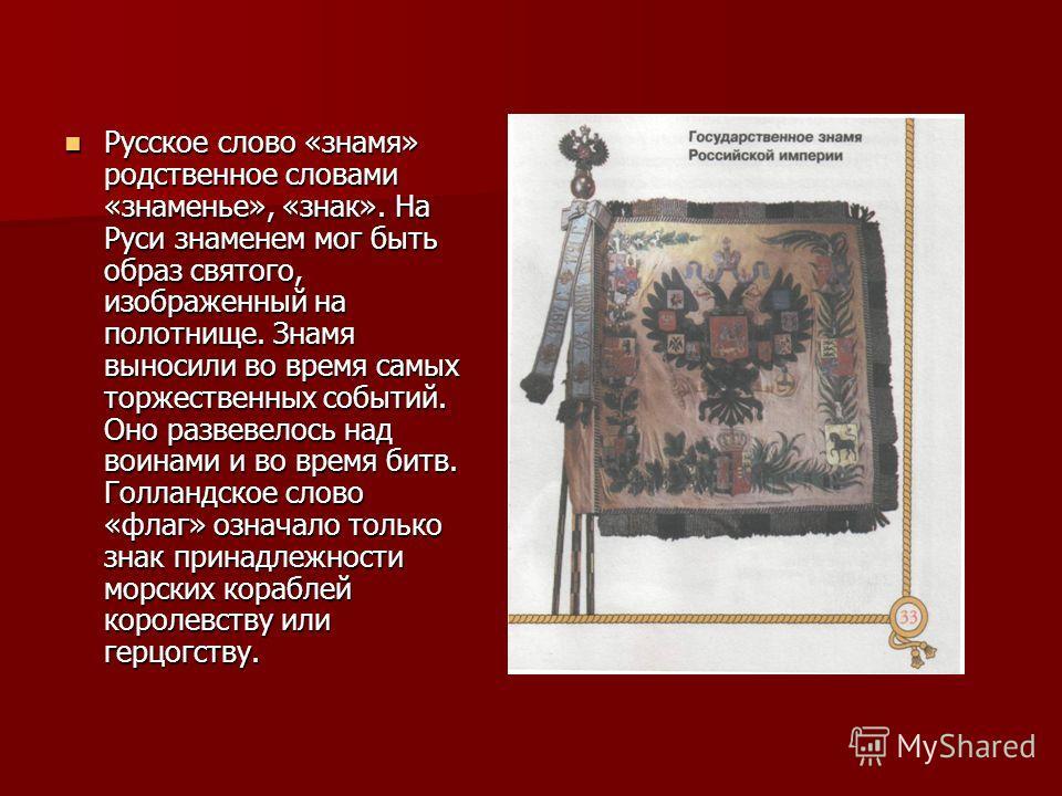 Русское слово «знамя» родственное словами «знаменье», «знак». На Руси знаменем мог быть образ святого, изображенный на полотнище. Знамя выносили во время самых торжественных событий. Оно развевелось над воинами и во время битв. Голландское слово «фла