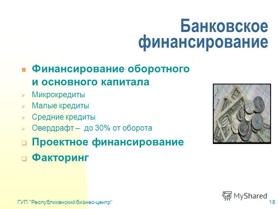 ГУП Республиканский бизнес-центр18 Банковское финансирование Финансирование оборотного и основного капитала Микрокредиты Малые кредиты Средние кредиты Овердрафт – до 30% от оборота Проектное финансирование Факторинг