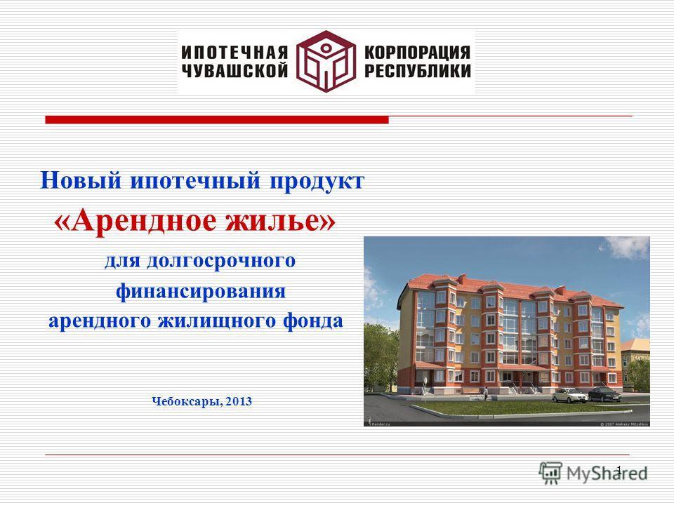 1 Новый ипотечный продукт «Арендное жилье» для долгосрочного финансирования арендного жилищного фонда Чебоксары, 2013