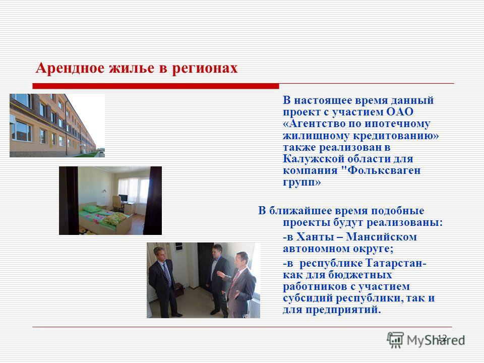 12 Арендное жилье в регионах В настоящее время данный проект с участием ОАО «Агентство по ипотечному жилищному кредитованию» также реализован в Калужской области для компания