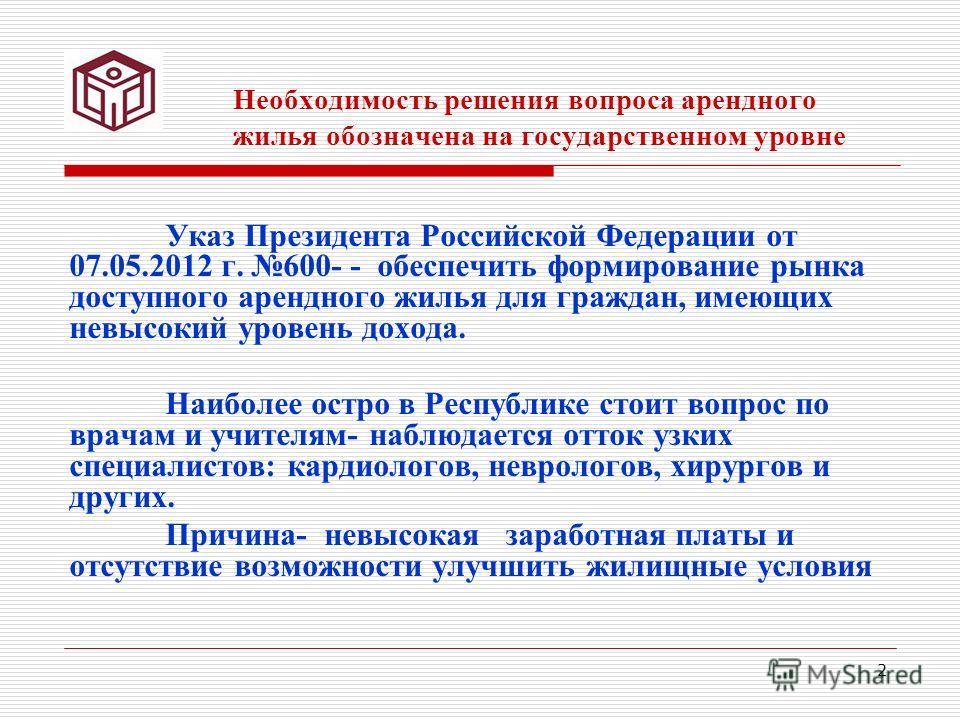 2 Необходимость решения вопроса арендного жилья обозначена на государственном уровне Указ Президента Российской Федерации от 07.05.2012 г. 600- - обеспечить формирование рынка доступного арендного жилья для граждан, имеющих невысокий уровень дохода.
