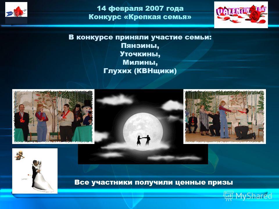 14 февраля 2007 года Конкурс «Крепкая семья» В конкурсе приняли участие семьи: Пянзины, Уточкины, Милины, Глухих (КВНщики) Все участники получили ценные призы