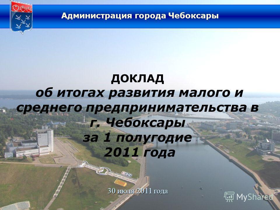 ДОКЛАД об итогах развития малого и среднего предпринимательства в г. Чебоксары за 1 полугодие 2011 года 30 июля 2011 года Администрация города Чебоксары