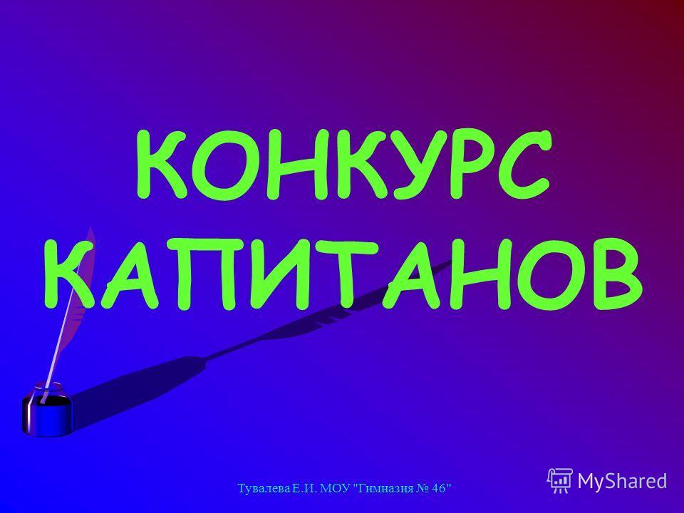 Тувалева Е.И. МОУ Гимназия 46 КОНКУРС КАПИТАНОВ