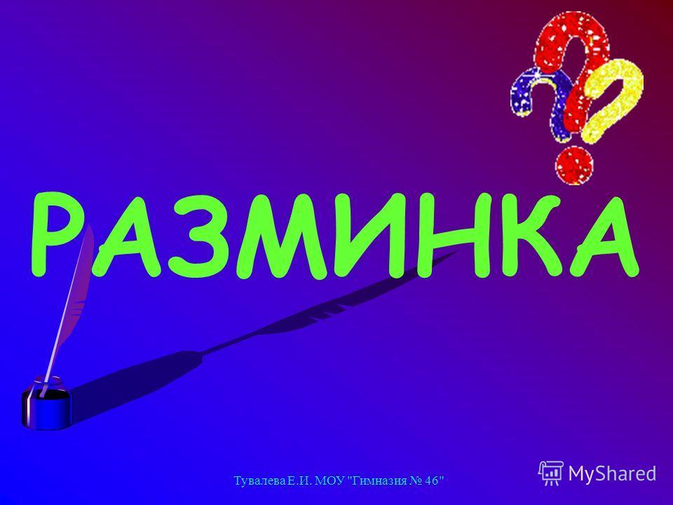 Тувалева Е.И. МОУ Гимназия 46 РАЗМИНКА