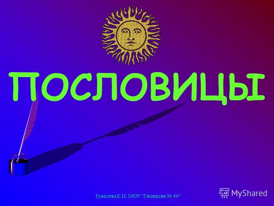 Тувалева Е.И. МОУ Гимназия 46 ПОСЛОВИЦЫ
