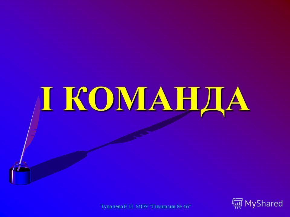 Тувалева Е.И. МОУ Гимназия 46 I КОМАНДА