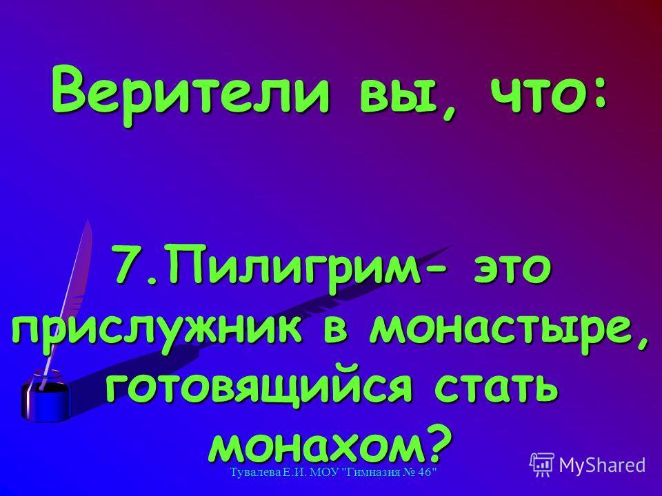 Тувалева Е.И. МОУ Гимназия 46 Верители вы, что: 7.Пилигрим- это прислужник в монастыре, готовящийся стать монахом?
