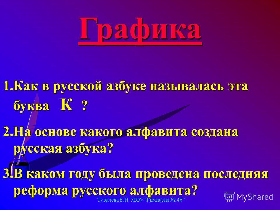 Тувалева Е.И. МОУ Гимназия 46 Графика 1.Как в русской азбуке называлась эта буква К ? 2.На основе какого алфавита создана русская азбука? 3.В каком году была проведена последняя реформа русского алфавита?