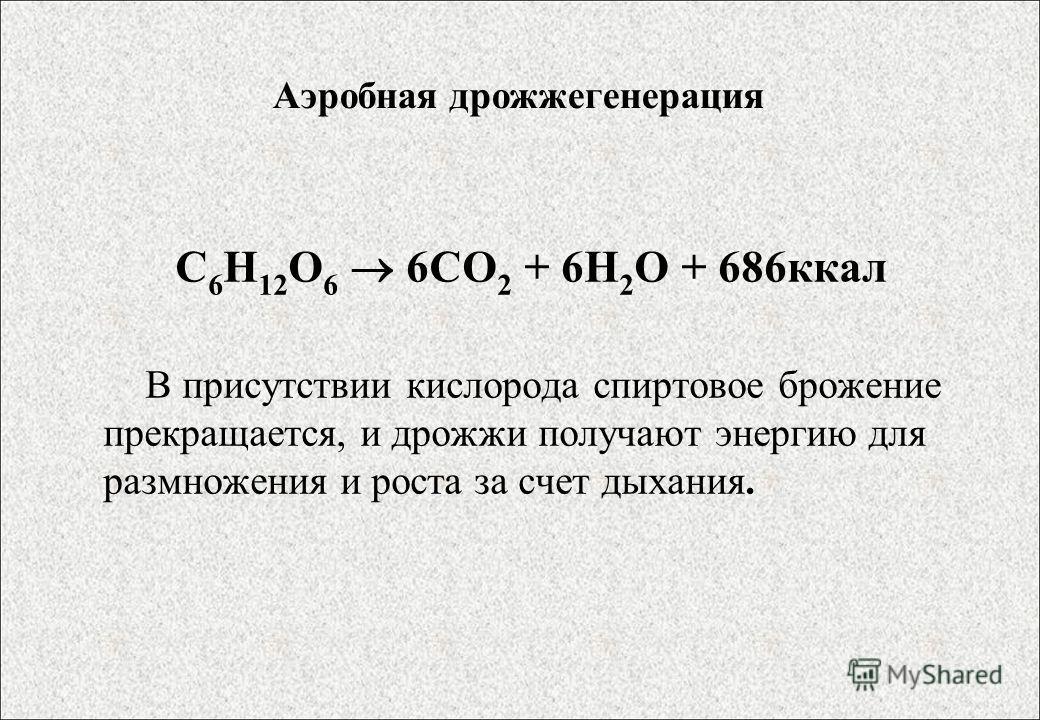 Аэробная дрожжегенерация С 6 Н 12 О 6 6СО 2 + 6Н 2 О + 686ккал В присутствии кислорода спиртовое брожение прекращается, и дрожжи получают энергию для размножения и роста за счет дыхания.