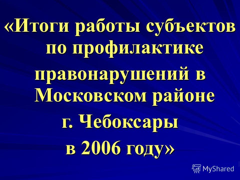 «Итоги работы субъектов по профилактике правонарушений в Московском районе г. Чебоксары в 2006 году»