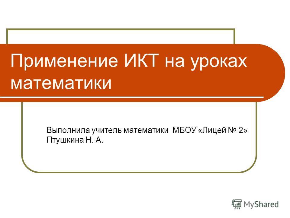 Применение ИКТ на уроках математики Выполнила учитель математики МБОУ «Лицей 2» Птушкина Н. А.