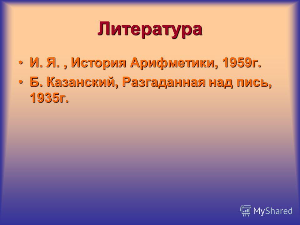 Литература И. Я., История Арифметики, 1959г. Б. Казанский, Разгаданная над пись, 1935г.