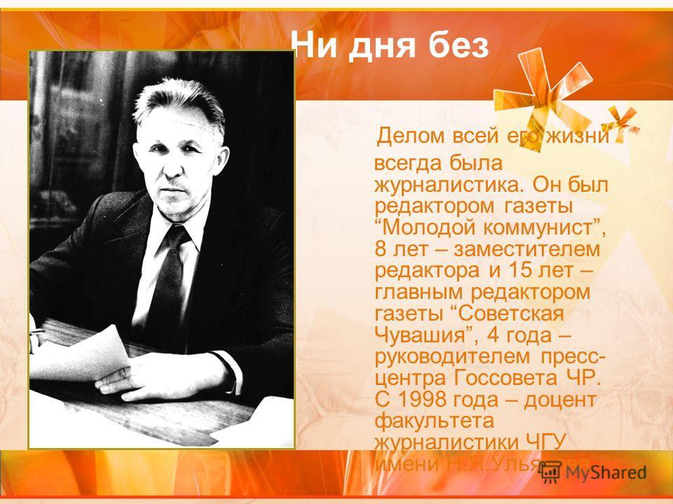 Ни дня без строчки Делом всей его жизни всегда была журналистика. Он был редактором газетыМолодой коммунист, 8 лет – заместителем редактора и 15 лет – главным редактором газеты Советская Чувашия, 4 года – руководителем пресс- центра Госсовета ЧР. С 1