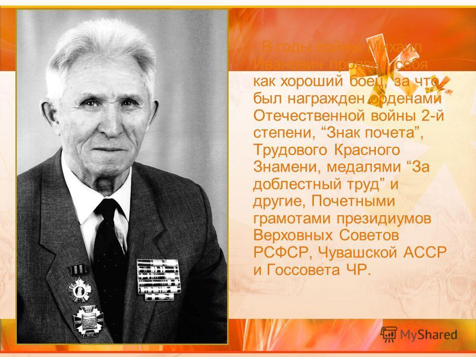 В годы войны Михаил Иванович проявил себя как хороший боец, за что был награжден орденами Отечественной войны 2-й степени, Знак почета, Трудового Красного Знамени, медалями За доблестный труд и другие, Почетными грамотами президиумов Верховных Совето