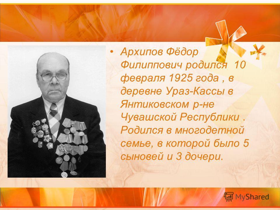 Архипов Фёдор Филиппович родился 10 февраля 1925 года, в деревне Ураз-Кассы в Янтиковском р-не Чувашской Республики. Родился в многодетной семье, в которой было 5 сыновей и 3 дочери.