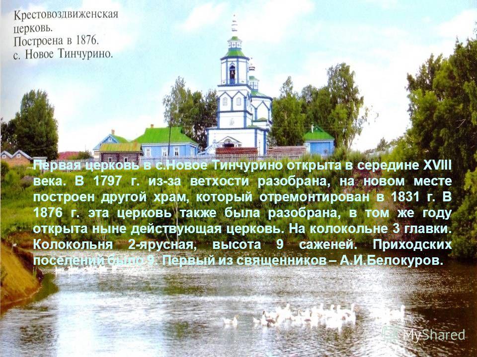 Первая церковь в с.Новое Тинчурино открыта в середине XVIII века. В 1797 г. из-за ветхости разобрана, на новом месте построен другой храм, который отремонтирован в 1831 г. В 1876 г. эта церковь также была разобрана, в том же году открыта ныне действу
