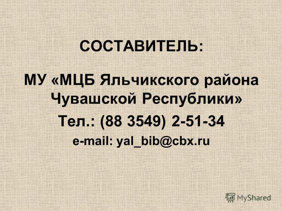 СОСТАВИТЕЛЬ: МУ «МЦБ Яльчикского района Чувашской Республики» Тел.: (88 3549) 2-51-34 e-mail: yal_bib@cbx.ru