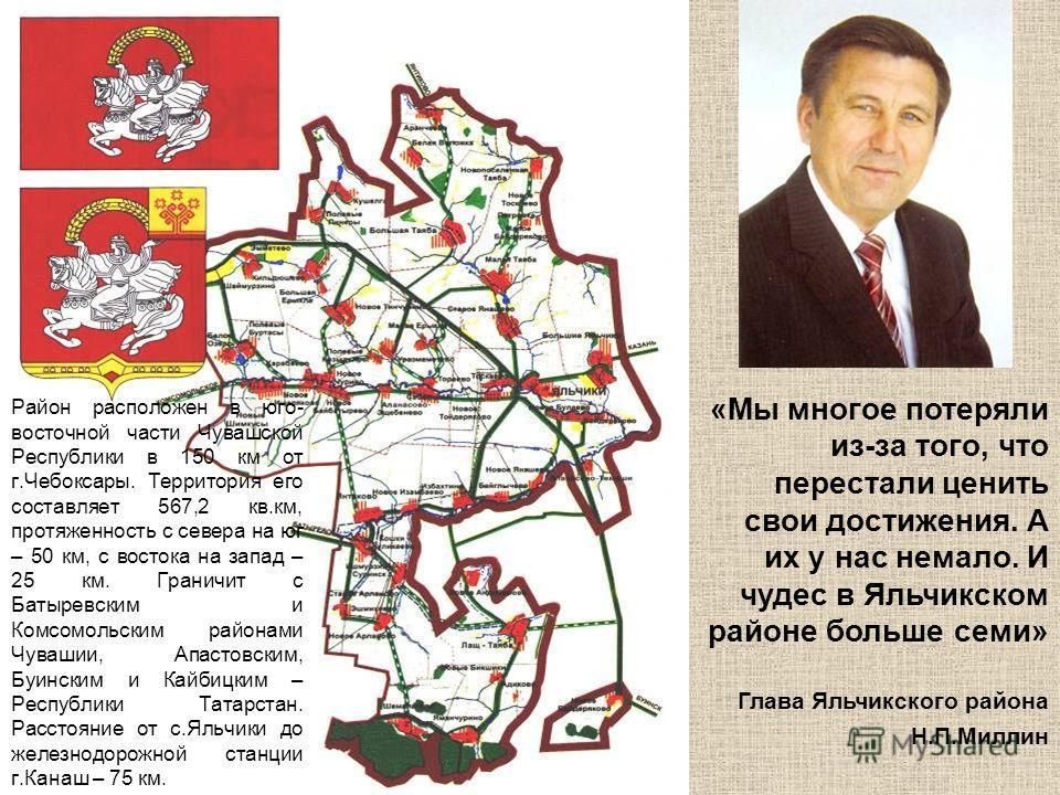 Район расположен в юго- восточной части Чувашской Республики в 150 км от г.Чебоксары. Территория его составляет 567,2 кв.км, протяженность с севера на юг – 50 км, с востока на запад – 25 км. Граничит с Батыревским и Комсомольским районами Чувашии, Ап