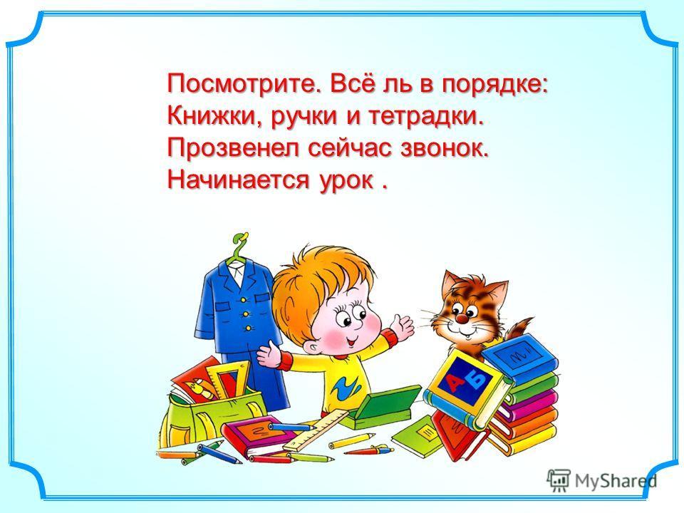 Посмотрите. Всё ль в порядке: Книжки, ручки и тетрадки. Прозвенел сейчас звонок. Начинается урок.
