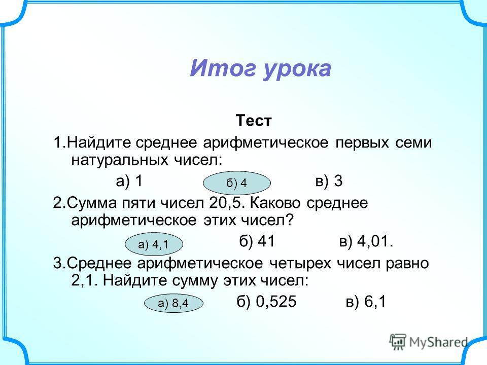 Итог урока Тест 1.Найдите среднее арифметическое первых семи натуральных чисел: а) 1 б) 4 в) 3 2.Сумма пяти чисел 20,5. Каково среднее арифметическое этих чисел? а) 4,1 б) 41 в) 4,01. 3.Среднее арифметическое четырех чисел равно 2,1. Найдите сумму эт