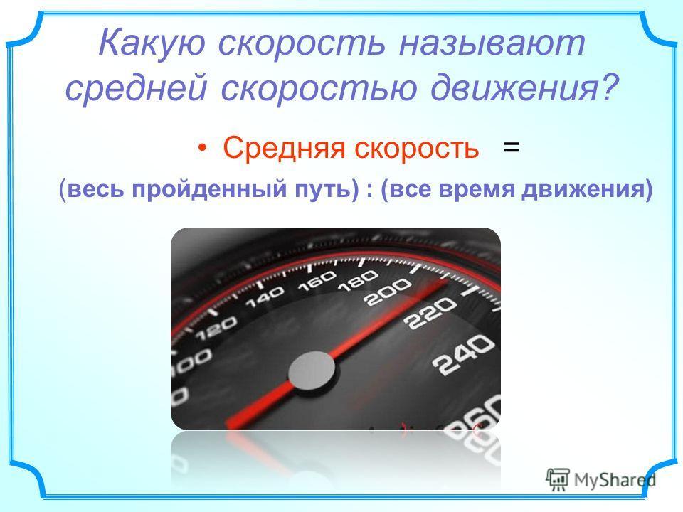 Какую скорость называют средней скоростью движения? Средняя скорость = ( весь пройденный путь) : (все время движения)