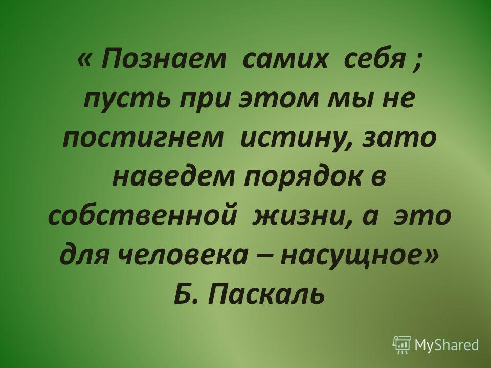 « Познаем самих себя ; пусть при этом мы не постигнем истину, зато наведем порядок в собственной жизни, а это для человека – насущное» Б. Паскаль