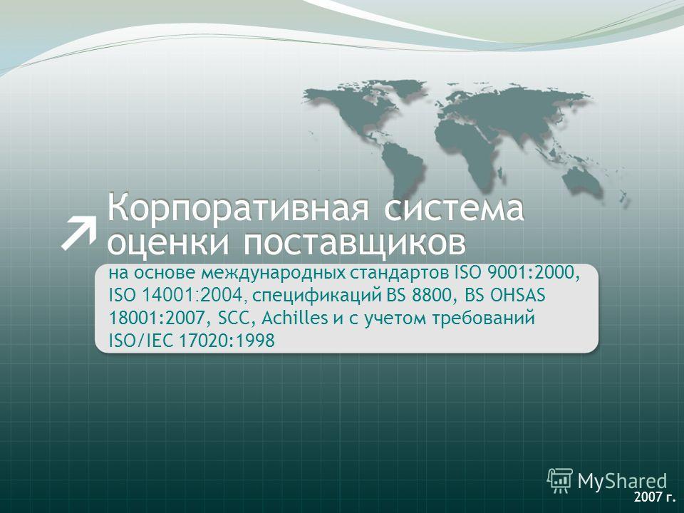 на основе международных стандартов ISO 9001:2000, ISO 14001:2004, спецификаций BS 8800, BS OHSAS 18001:2007, SCC, Achilles и с учетом требований ISO/IEC 17020:1998 Корпоративная система оценки поставщиков 2007 г.