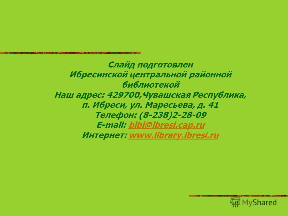 Слайд подготовлен Ибресинской центральной районной библиотекой Наш адрес: 429700,Чувашская Республика, п. Ибреси, ул. Маресьева, д. 41 Телефон: (8-238)2-28-09 E-mail: bibl@ibresi.cap.rubibl@ibresi.cap.ru Интернет: www.library.ibresi.ruwww.library.ibr