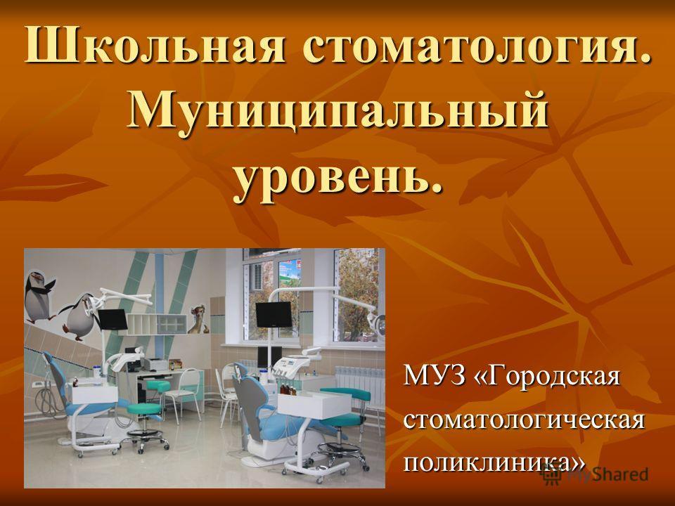 Школьная стоматология. Муниципальный уровень. МУЗ «Городская стоматологическаяполиклиника»