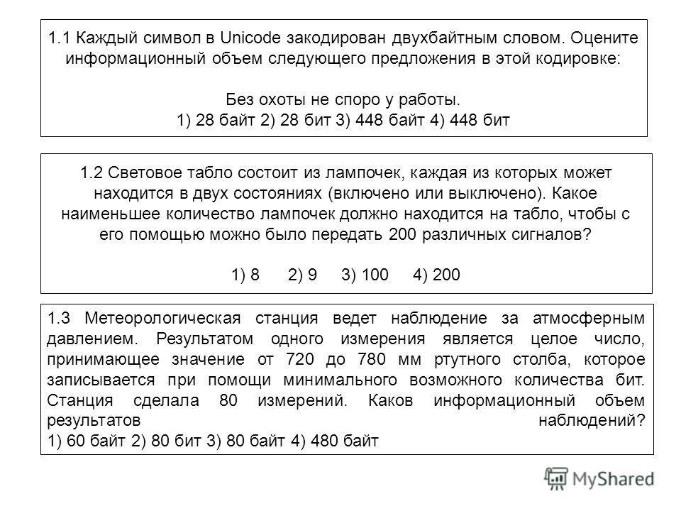 1.1 Каждый символ в Unicode закодирован двухбайтным словом. Оцените информационный объем следующего предложения в этой кодировке: Без охоты не споро у работы. 1) 28 байт 2) 28 бит 3) 448 байт 4) 448 бит 1.2 Световое табло состоит из лампочек, каждая