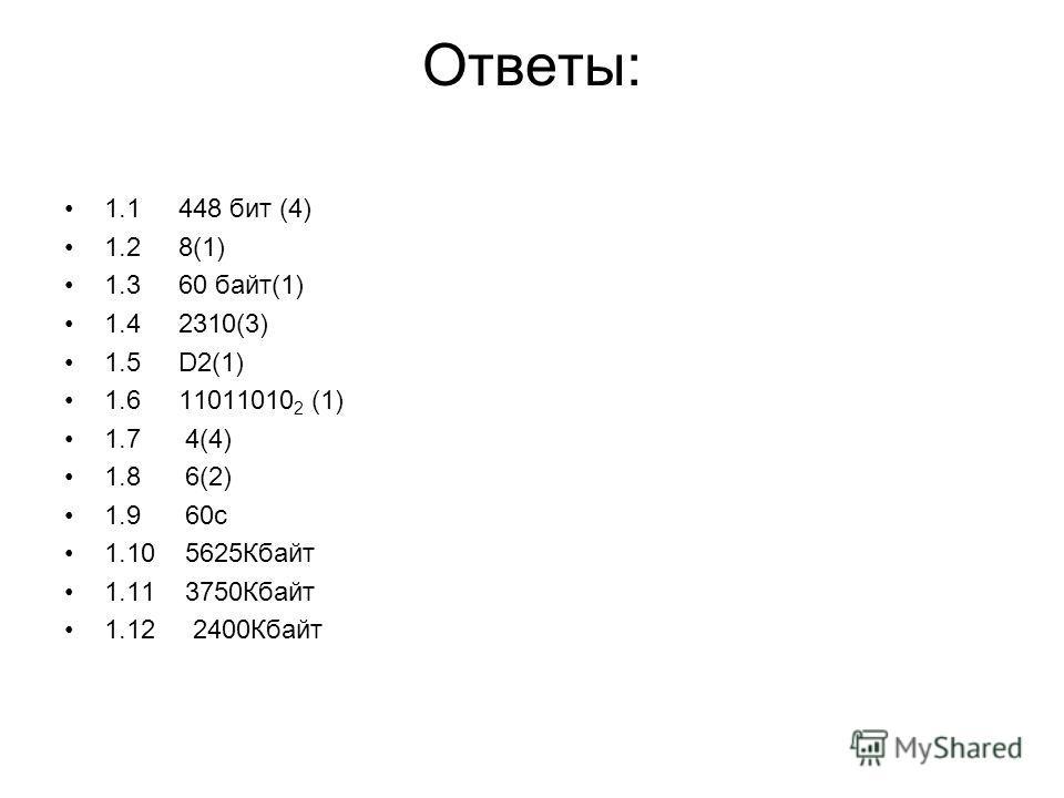 Ответы: 1.1 448 бит (4) 1.2 8(1) 1.3 60 байт(1) 1.4 2310(3) 1.5 D2(1) 1.6 11011010 2 (1) 1.7 4(4) 1.8 6(2) 1.9 60с 1.10 5625Кбайт 1.11 3750Кбайт 1.12 2400Кбайт