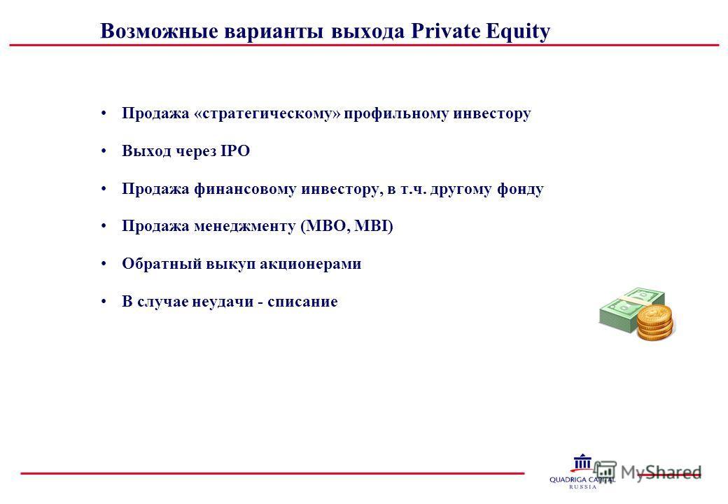 Возможные варианты выхода Private Equity Продажа «стратегическому» профильному инвестору Выход через IPO Продажа финансовому инвестору, в т.ч. другому фонду Продажа менеджменту (MBO, MBI) Обратный выкуп акционерами В случае неудачи - списание
