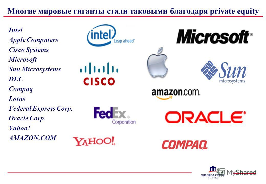 Многие мировые гиганты стали таковыми благодаря private equity Intel Apple Computers Cisco Systems Microsoft Sun Microsystems DEC Compaq Lotus Federal Express Corp. Oracle Corp. Yahoo! AMAZON.COM