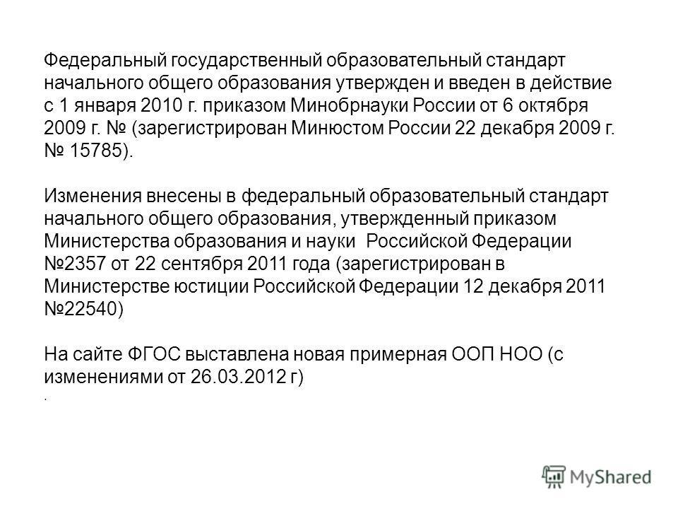 Федеральный государственный образовательный стандарт начального общего образования утвержден и введен в действие с 1 января 2010 г. приказом Минобрнауки России от 6 октября 2009 г. (зарегистрирован Минюстом России 22 декабря 2009 г. 15785). Изменения