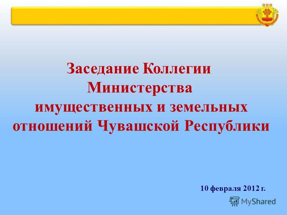 Заседание Коллегии Министерства имущественных и земельных отношений Чувашской Республики 10 февраля 2012 г.