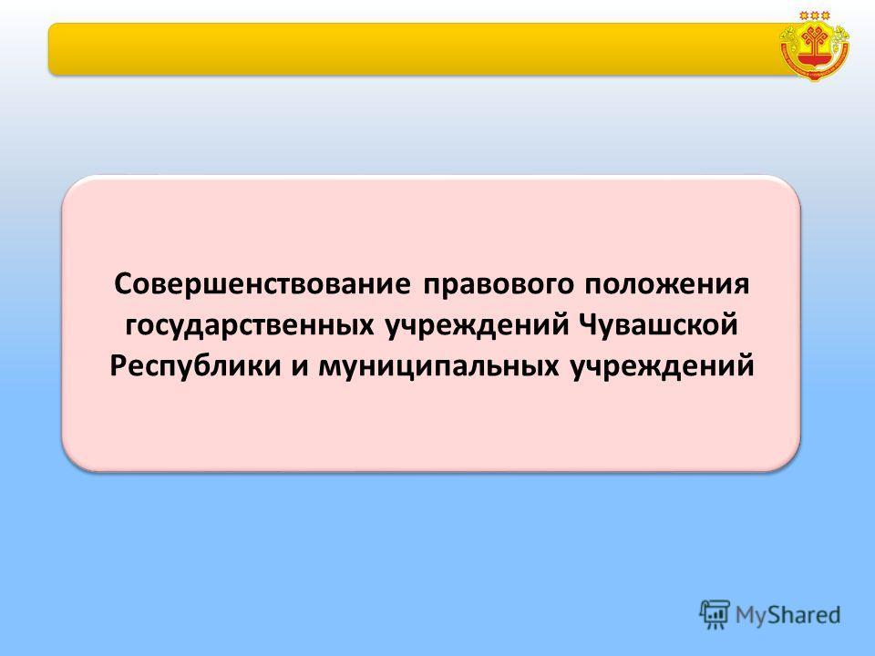 Совершенствование правового положения государственных учреждений Чувашской Республики и муниципальных учреждений