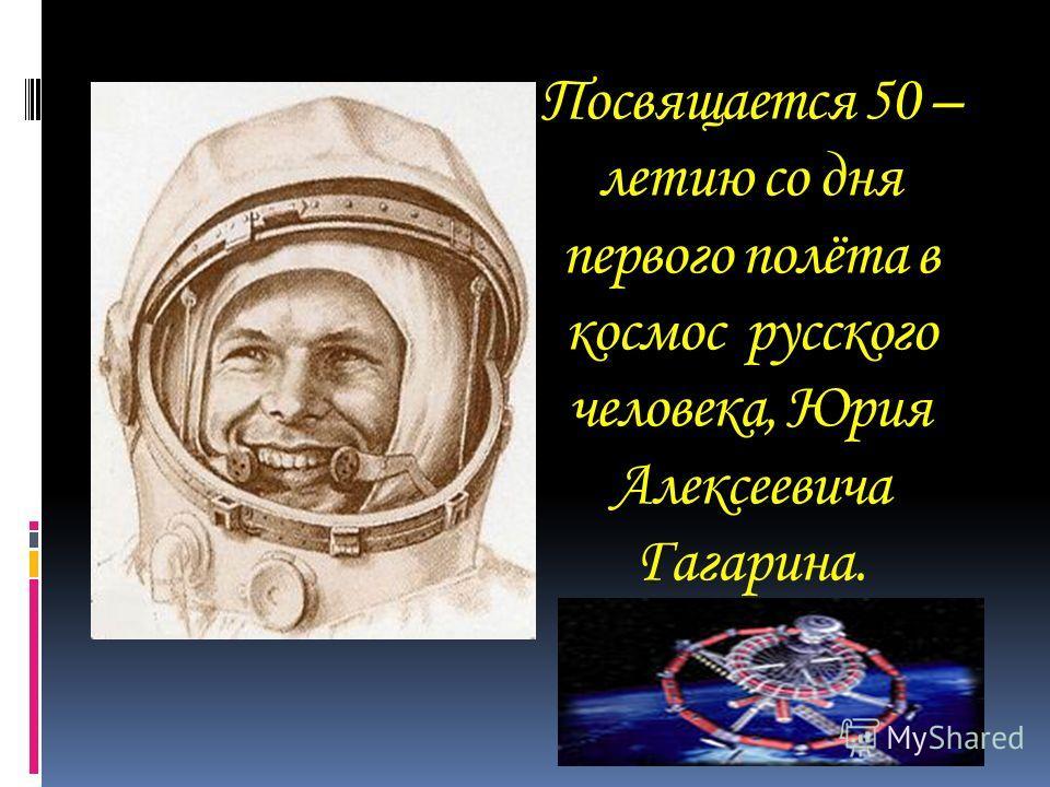 Посвящается 50 – летию со дня первого полёта в космос русского человека, Юрия Алексеевича Гагарина.