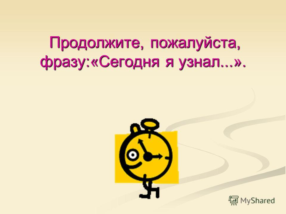 Продолжите, пожалуйста, фразу:«Сегодня я узнал...». Продолжите, пожалуйста, фразу:«Сегодня я узнал...».