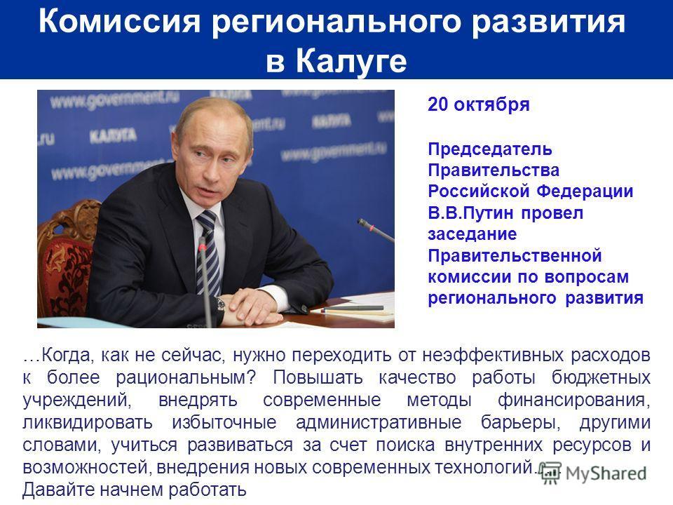 Комиссия регионального развития в Калуге 20 октября Председатель Правительства Российской Федерации В.В.Путин провел заседание Правительственной комиссии по вопросам регионального развития …Когда, как не сейчас, нужно переходить от неэффективных расх