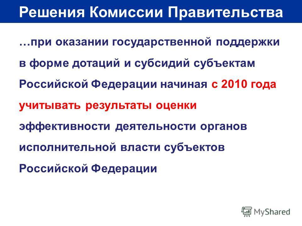 Решения Комиссии Правительства …при оказании государственной поддержки в форме дотаций и субсидий субъектам Российской Федерации начиная с 2010 года учитывать результаты оценки эффективности деятельности органов исполнительной власти субъектов Россий
