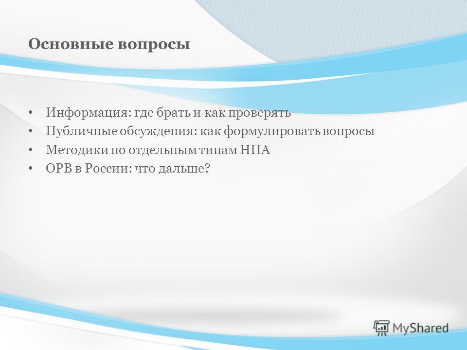 Основные вопросы Информация: где брать и как проверять Публичные обсуждения: как формулировать вопросы Методики по отдельным типам НПА ОРВ в России: что дальше?
