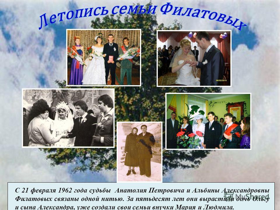 С 21 февраля 1962 года судьбы Анатолия Петровича и Альбины Александровны Филатовых связаны одной нитью. За пятьдесят лет они вырастили дочь Ольгу и сына Александра, уже создали свои семьи внучки Мария и Людмила.