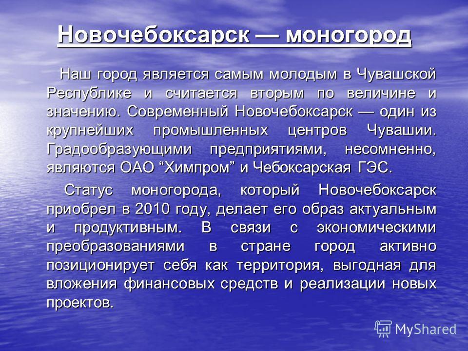 Новочебоксарск моногород Наш город является самым молодым в Чувашской Республике и считается вторым по величине и значению. Современный Новочебоксарск один из крупнейших промышленных центров Чувашии. Градообразующими предприятиями, несомненно, являют