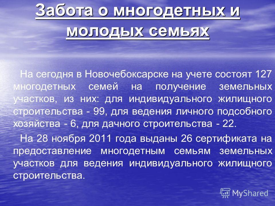 Забота о многодетных и молодых семьях На сегодня в Новочебоксарске на учете состоят 127 многодетных семей на получение земельных участков, из них: для индивидуального жилищного строительства - 99, для ведения личного подсобного хозяйства - 6, для дач